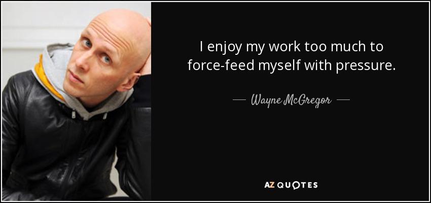 I enjoy my work too much to force-feed myself with pressure. - Wayne McGregor