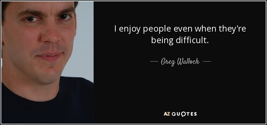 I enjoy people even when they're being difficult. - Greg Walloch