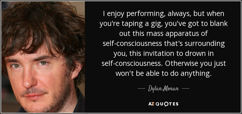 I enjoy performing, always, but when you're taping a gig, you've got to blank out this mass apparatus of self-consciousness that's surrounding you, this invitation to drown in self-consciousness. Otherwise you just won't be able to do anything. - Dylan Moran