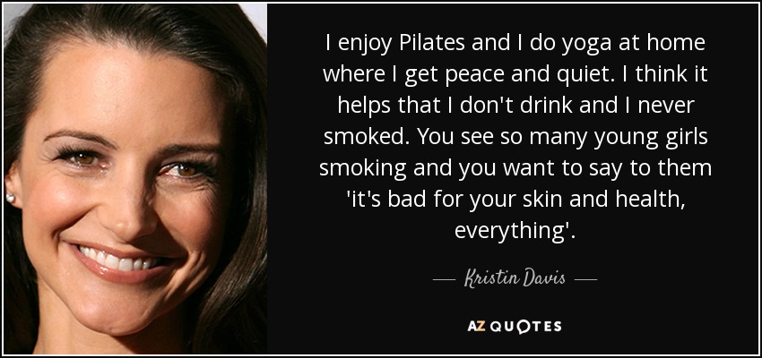 I enjoy Pilates and I do yoga at home where I get peace and quiet. I think it helps that I don't drink and I never smoked. You see so many young girls smoking and you want to say to them 'it's bad for your skin and health, everything'. - Kristin Davis