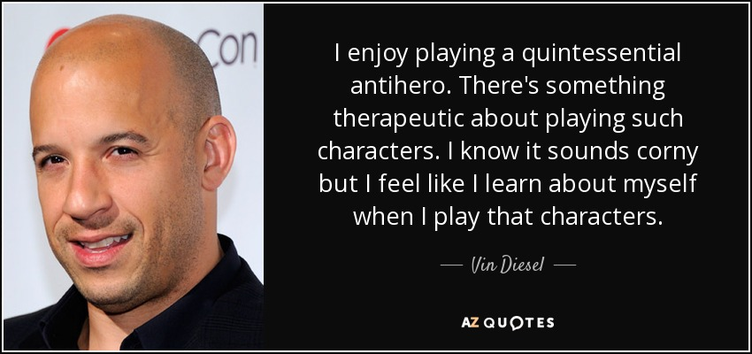 I enjoy playing a quintessential antihero. There's something therapeutic about playing such characters. I know it sounds corny but I feel like I learn about myself when I play that characters. - Vin Diesel