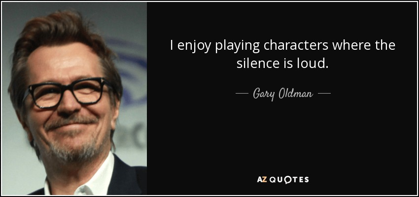 I enjoy playing characters where the silence is loud. - Gary Oldman