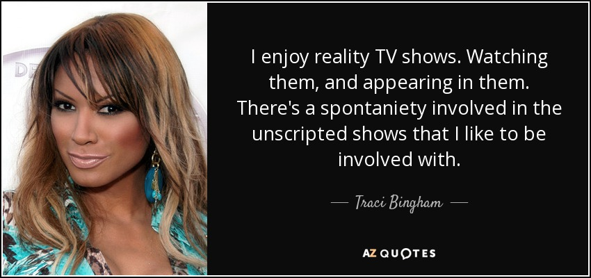 I enjoy reality TV shows. Watching them, and appearing in them. There's a spontaniety involved in the unscripted shows that I like to be involved with. - Traci Bingham