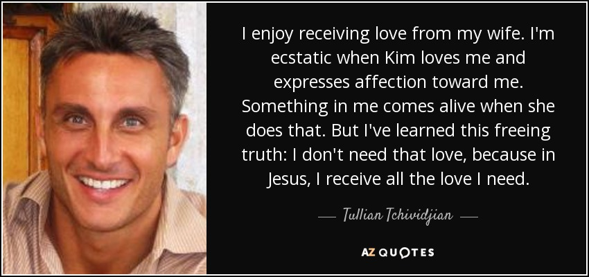 I enjoy receiving love from my wife. I'm ecstatic when Kim loves me and expresses affection toward me. Something in me comes alive when she does that. But I've learned this freeing truth: I don't need that love, because in Jesus, I receive all the love I need. - Tullian Tchividjian