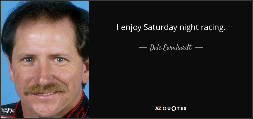 I enjoy Saturday night racing. - Dale Earnhardt