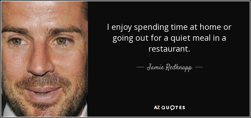 I enjoy spending time at home or going out for a quiet meal in a restaurant. - Jamie Redknapp