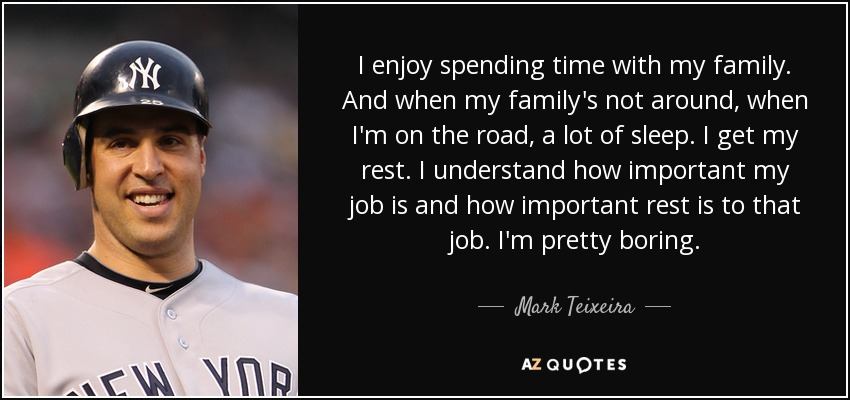 I enjoy spending time with my family. And when my family's not around, when I'm on the road, a lot of sleep. I get my rest. I understand how important my job is and how important rest is to that job. I'm pretty boring. - Mark Teixeira