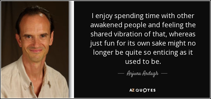 I enjoy spending time with other awakened people and feeling the shared vibration of that, whereas just fun for its own sake might no longer be quite so enticing as it used to be. - Arjuna Ardagh