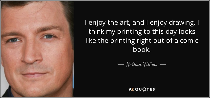 I enjoy the art, and I enjoy drawing. I think my printing to this day looks like the printing right out of a comic book. - Nathan Fillion