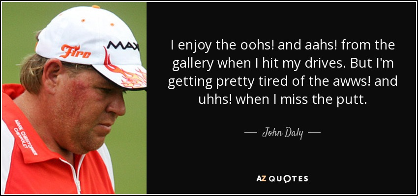 I enjoy the oohs! and aahs! from the gallery when I hit my drives. But I'm getting pretty tired of the awws! and uhhs! when I miss the putt. - John Daly
