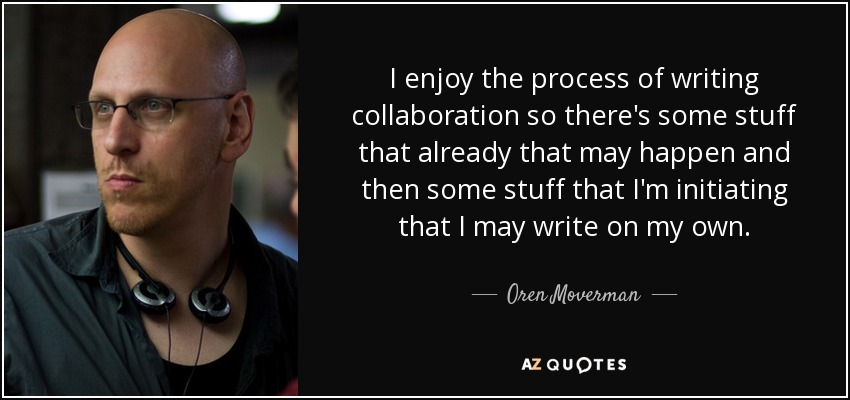 I enjoy the process of writing collaboration so there's some stuff that already that may happen and then some stuff that I'm initiating that I may write on my own. - Oren Moverman