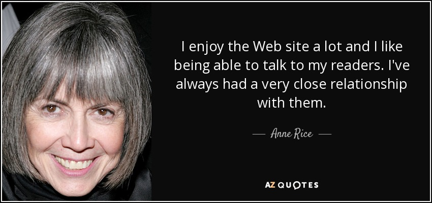 I enjoy the Web site a lot and I like being able to talk to my readers. I've always had a very close relationship with them. - Anne Rice