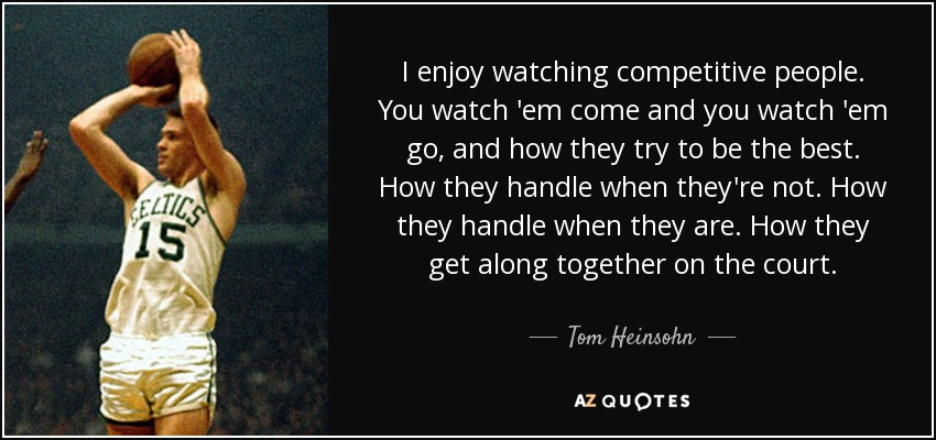 Tom Heinsohn quote: I enjoy watching competitive people. You watch