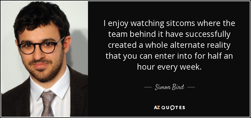 I enjoy watching sitcoms where the team behind it have successfully created a whole alternate reality that you can enter into for half an hour every week. - Simon Bird