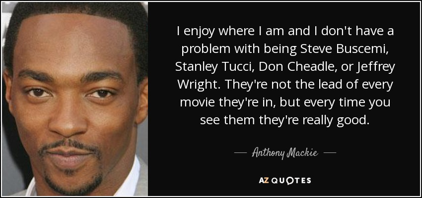 I enjoy where I am and I don't have a problem with being Steve Buscemi, Stanley Tucci, Don Cheadle, or Jeffrey Wright. They're not the lead of every movie they're in, but every time you see them they're really good. - Anthony Mackie