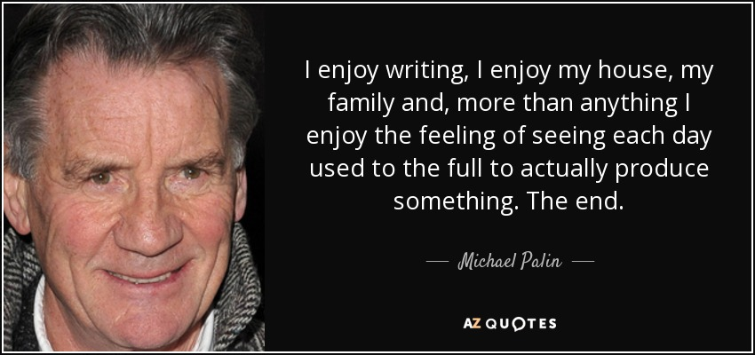 I enjoy writing, I enjoy my house, my family and, more than anything I enjoy the feeling of seeing each day used to the full to actually produce something. The end. - Michael Palin