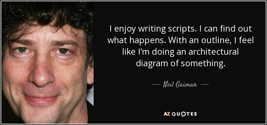 I enjoy writing scripts. I can find out what happens. With an outline, I feel like I'm doing an architectural diagram of something. - Neil Gaiman