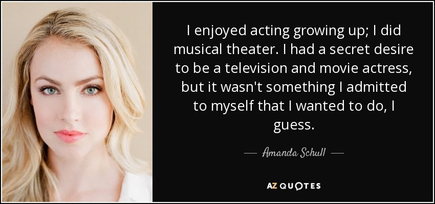 I enjoyed acting growing up; I did musical theater. I had a secret desire to be a television and movie actress, but it wasn't something I admitted to myself that I wanted to do, I guess. - Amanda Schull