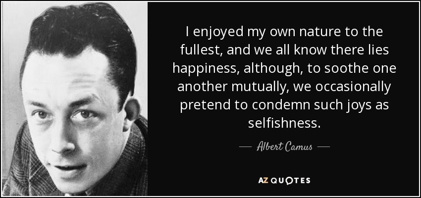 I enjoyed my own nature to the fullest, and we all know there lies happiness, although, to soothe one another mutually, we occasionally pretend to condemn such joys as selfishness. - Albert Camus