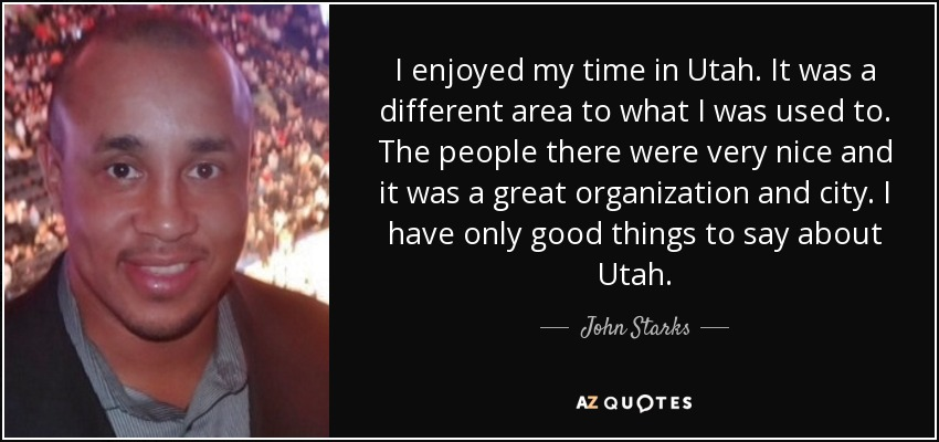 I enjoyed my time in Utah. It was a different area to what I was used to. The people there were very nice and it was a great organization and city. I have only good things to say about Utah. - John Starks