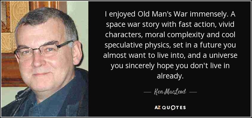 I enjoyed Old Man's War immensely. A space war story with fast action, vivid characters, moral complexity and cool speculative physics, set in a future you almost want to live into, and a universe you sincerely hope you don't live in already. - Ken MacLeod