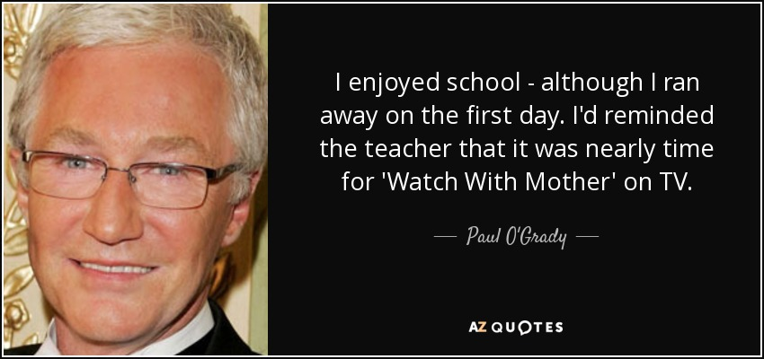 I enjoyed school - although I ran away on the first day. I'd reminded the teacher that it was nearly time for 'Watch With Mother' on TV. - Paul O'Grady