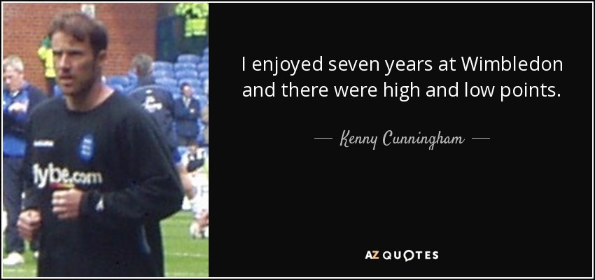 I enjoyed seven years at Wimbledon and there were high and low points. - Kenny Cunningham