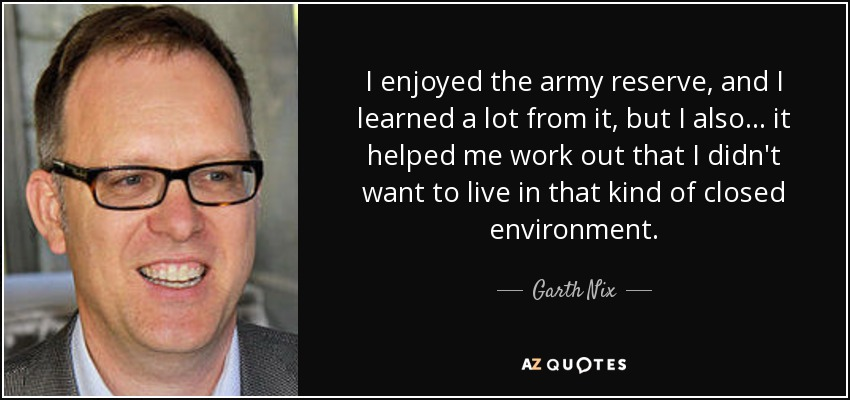 I enjoyed the army reserve, and I learned a lot from it, but I also... it helped me work out that I didn't want to live in that kind of closed environment. - Garth Nix