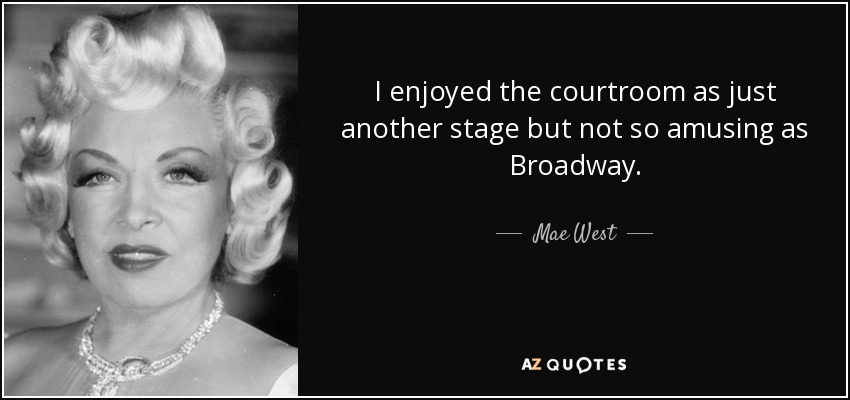 I enjoyed the courtroom as just another stage but not so amusing as Broadway. - Mae West