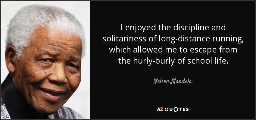 I enjoyed the discipline and solitariness of long-distance running, which allowed me to escape from the hurly-burly of school life. - Nelson Mandela