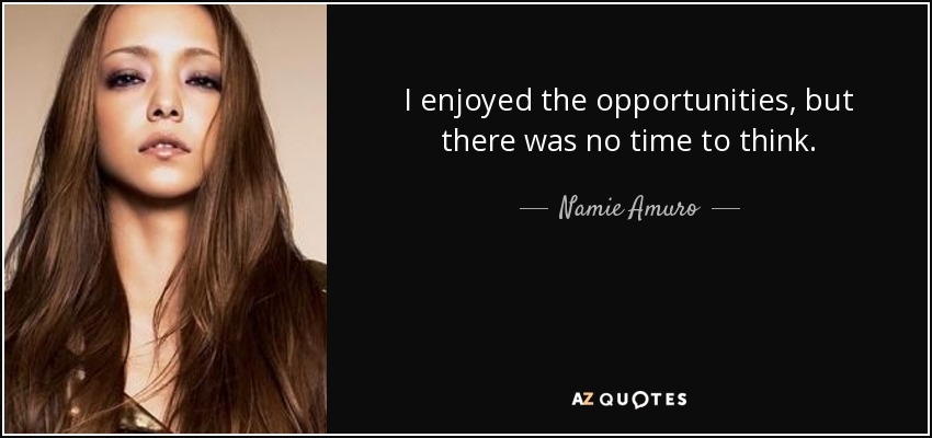 I enjoyed the opportunities, but there was no time to think. - Namie Amuro