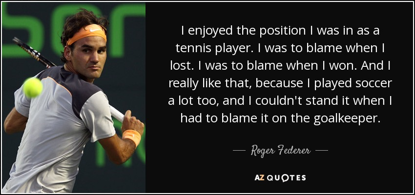 I enjoyed the position I was in as a tennis player. I was to blame when I lost. I was to blame when I won. And I really like that, because I played soccer a lot too, and I couldn't stand it when I had to blame it on the goalkeeper. - Roger Federer