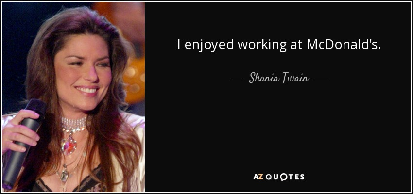 I enjoyed working at McDonald's. - Shania Twain