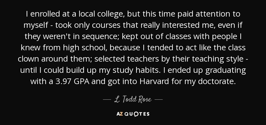 I enrolled at a local college, but this time paid attention to myself - took only courses that really interested me, even if they weren't in sequence; kept out of classes with people I knew from high school, because I tended to act like the class clown around them; selected teachers by their teaching style - until I could build up my study habits. I ended up graduating with a 3.97 GPA and got into Harvard for my doctorate. - L. Todd Rose