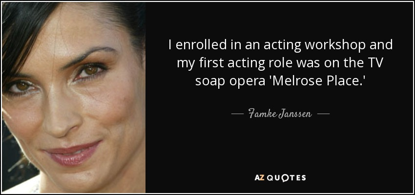 I enrolled in an acting workshop and my first acting role was on the TV soap opera 'Melrose Place.' - Famke Janssen