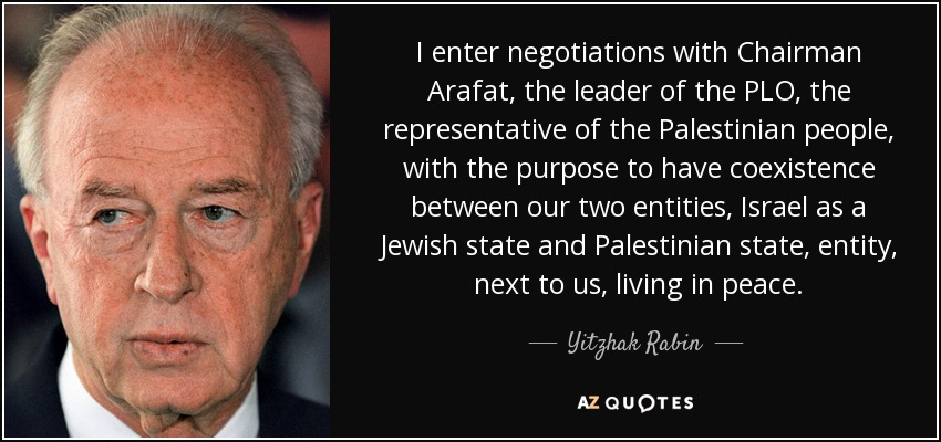 I enter negotiations with Chairman Arafat, the leader of the PLO, the representative of the Palestinian people, with the purpose to have coexistence between our two entities, Israel as a Jewish state and Palestinian state, entity, next to us, living in peace. - Yitzhak Rabin