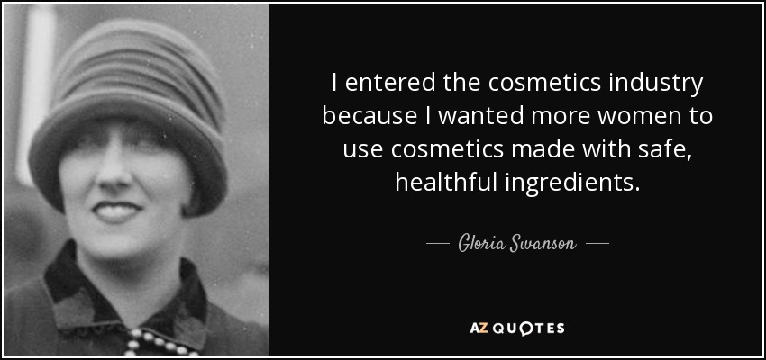 I entered the cosmetics industry because I wanted more women to use cosmetics made with safe, healthful ingredients. - Gloria Swanson