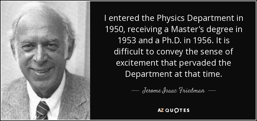 I entered the Physics Department in 1950, receiving a Master's degree in 1953 and a Ph.D. in 1956. It is difficult to convey the sense of excitement that pervaded the Department at that time. - Jerome Isaac Friedman