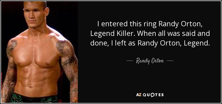 I entered this ring Randy Orton, Legend Killer. When all was said and done, I left as Randy Orton, Legend. - Randy Orton