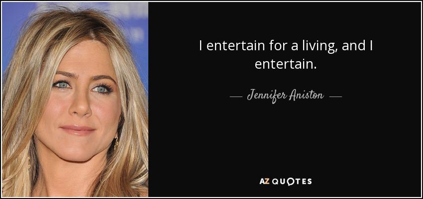I entertain for a living, and I entertain. - Jennifer Aniston