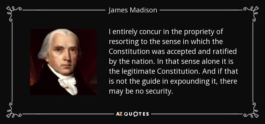 I entirely concur in the propriety of resorting to the sense in which the Constitution was accepted and ratified by the nation. In that sense alone it is the legitimate Constitution. And if that is not the guide in expounding it, there may be no security. - James Madison