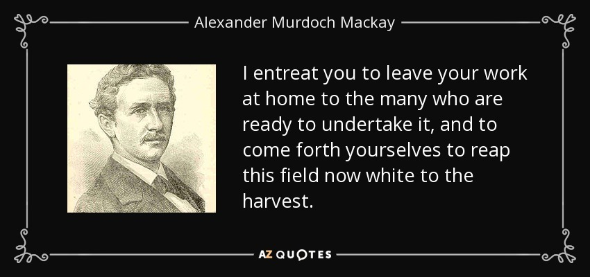 I entreat you to leave your work at home to the many who are ready to undertake it, and to come forth yourselves to reap this field now white to the harvest. - Alexander Murdoch Mackay