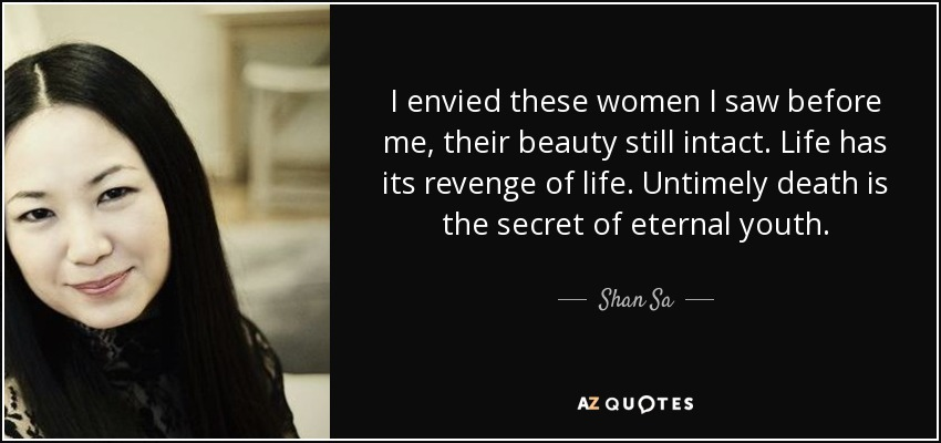 I envied these women I saw before me, their beauty still intact. Life has its revenge of life. Untimely death is the secret of eternal youth. - Shan Sa