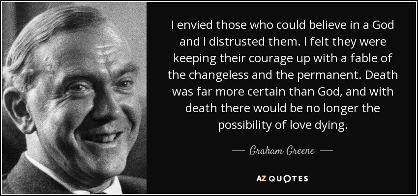 I envied those who could believe in a God and I distrusted them. I felt they were keeping their courage up with a fable of the changeless and the permanent. Death was far more certain than God, and with death there would be no longer the possibility of love dying. - Graham Greene