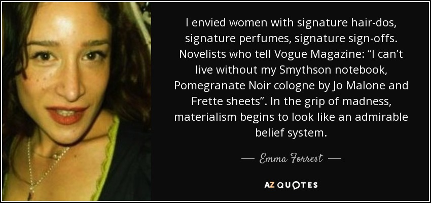 """I envied women with signature hair-dos, signature perfumes, signature sign-offs. Novelists who tell Vogue Magazine: """"I can't live without my Smythson notebook, Pomegranate Noir cologne by Jo Malone and Frette sheets"""". In the grip of madness, materialism begins to look like an admirable belief system. - Emma Forrest"""