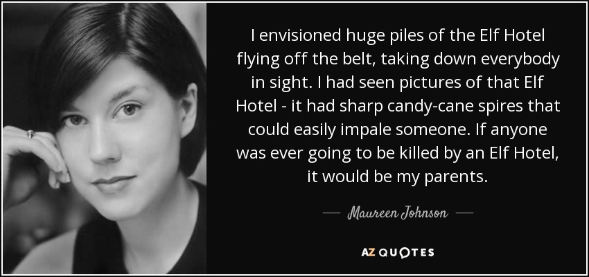 I envisioned huge piles of the Elf Hotel flying off the belt, taking down everybody in sight. I had seen pictures of that Elf Hotel - it had sharp candy-cane spires that could easily impale someone. If anyone was ever going to be killed by an Elf Hotel, it would be my parents. - Maureen Johnson