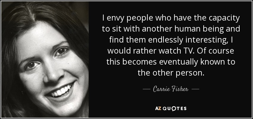 I envy people who have the capacity to sit with another human being and find them endlessly interesting, I would rather watch TV. Of course this becomes eventually known to the other person. - Carrie Fisher
