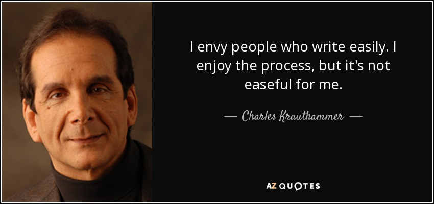 I envy people who write easily. I enjoy the process, but it's not easeful for me. - Charles Krauthammer