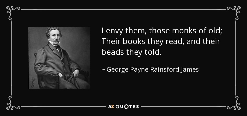 I envy them, those monks of old; Their books they read, and their beads they told. - George Payne Rainsford James