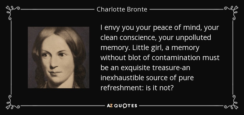 I envy you your peace of mind, your clean conscience, your unpolluted memory. Little girl, a memory without blot of contamination must be an exquisite treasure-an inexhaustible source of pure refreshment: is it not? - Charlotte Bronte